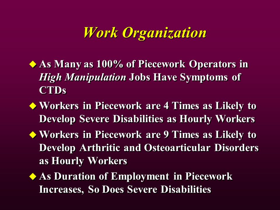 Work Organization As Many as 100% of Piecework Operators in High Manipulation Jobs Have Symptoms of CTDs Workers in Piecework are 4 Times as Likely to Develop Severe Disabilities as Hourly Workers Workers in Piecework are 9 Times as Likely to Develop Arthritic and Osteoarticular Disorders as Hourly Workers As Duration of Employment in Piecework Increases, So Does Severe Disabilities As Many as 100% of Piecework Operators in High Manipulation Jobs Have Symptoms of CTDs Workers in Piecework are 4 Times as Likely to Develop Severe Disabilities as Hourly Workers Workers in Piecework are 9 Times as Likely to Develop Arthritic and Osteoarticular Disorders as Hourly Workers As Duration of Employment in Piecework Increases, So Does Severe Disabilities