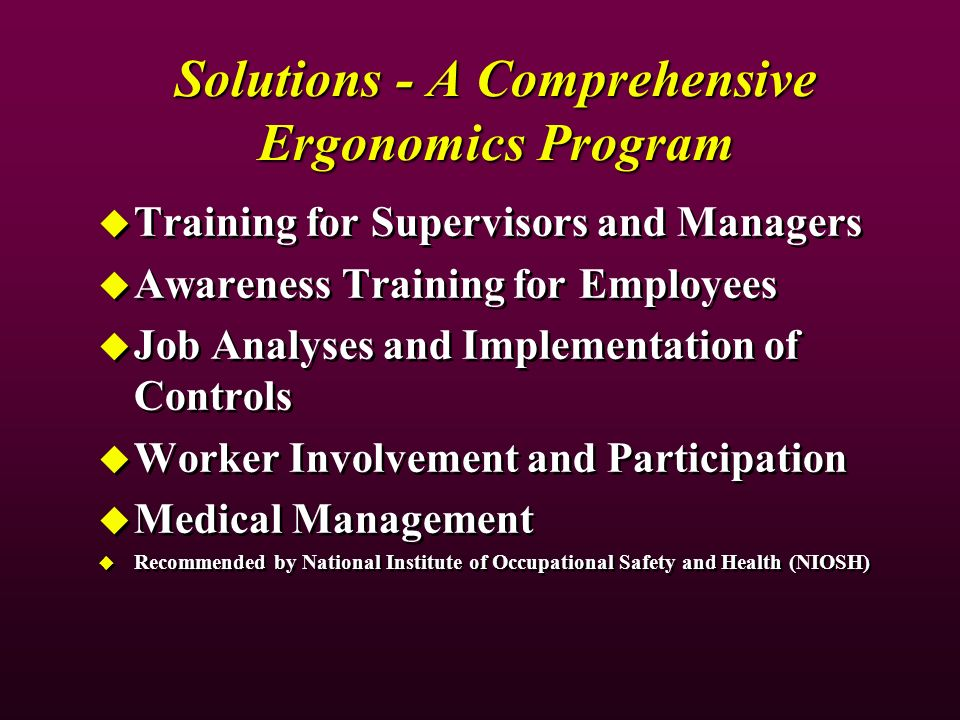 Solutions - A Comprehensive Ergonomics Program Training for Supervisors and Managers Awareness Training for Employees Job Analyses and Implementation of Controls Worker Involvement and Participation Medical Management Recommended by National Institute of Occupational Safety and Health (NIOSH) Training for Supervisors and Managers Awareness Training for Employees Job Analyses and Implementation of Controls Worker Involvement and Participation Medical Management Recommended by National Institute of Occupational Safety and Health (NIOSH)