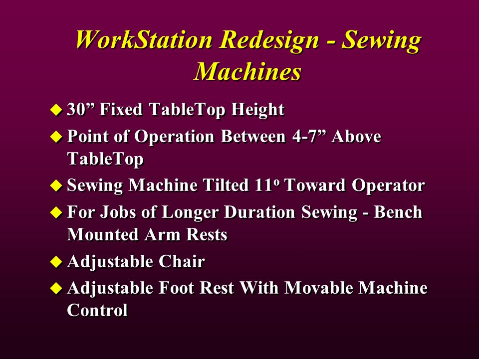 WorkStation Redesign - Sewing Machines 30 Fixed TableTop Height Point of Operation Between 4-7 Above TableTop Sewing Machine Tilted 11 o Toward Operator For Jobs of Longer Duration Sewing - Bench Mounted Arm Rests Adjustable Chair Adjustable Foot Rest With Movable Machine Control 30 Fixed TableTop Height Point of Operation Between 4-7 Above TableTop Sewing Machine Tilted 11 o Toward Operator For Jobs of Longer Duration Sewing - Bench Mounted Arm Rests Adjustable Chair Adjustable Foot Rest With Movable Machine Control