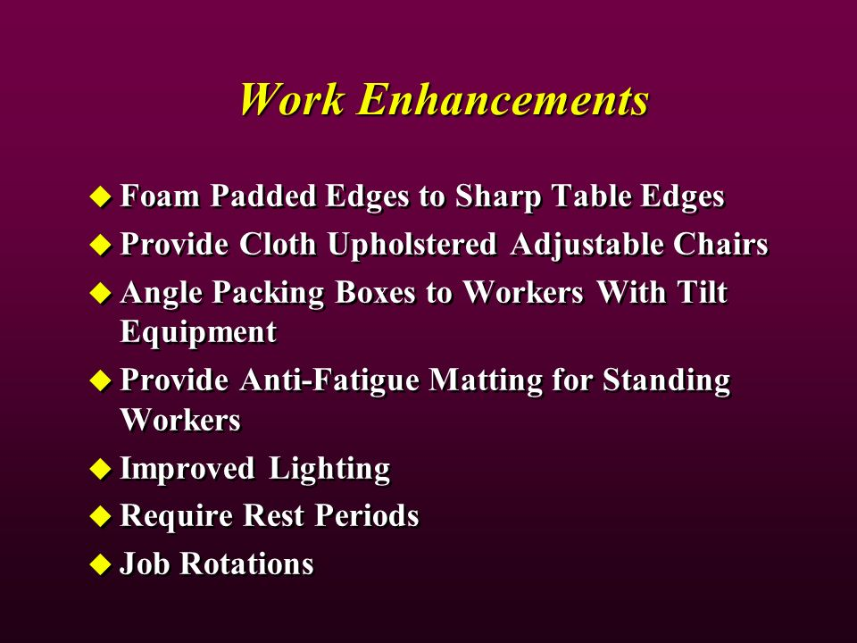 Work Enhancements Foam Padded Edges to Sharp Table Edges Provide Cloth Upholstered Adjustable Chairs Angle Packing Boxes to Workers With Tilt Equipment Provide Anti-Fatigue Matting for Standing Workers Improved Lighting Require Rest Periods Job Rotations Foam Padded Edges to Sharp Table Edges Provide Cloth Upholstered Adjustable Chairs Angle Packing Boxes to Workers With Tilt Equipment Provide Anti-Fatigue Matting for Standing Workers Improved Lighting Require Rest Periods Job Rotations