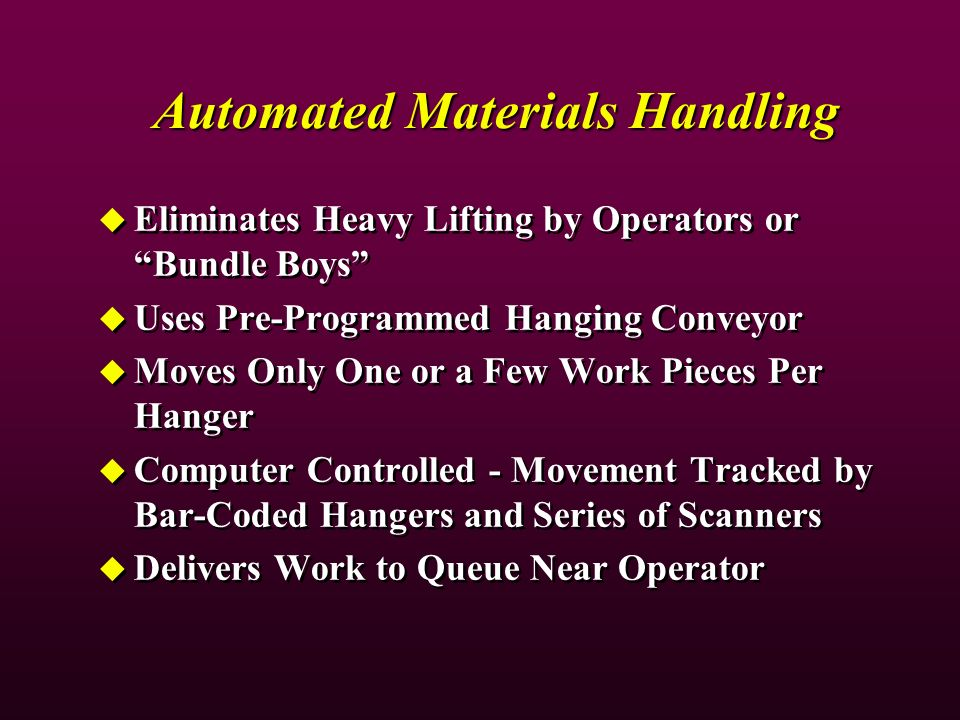 Automated Materials Handling Eliminates Heavy Lifting by Operators or Bundle Boys Uses Pre-Programmed Hanging Conveyor Moves Only One or a Few Work Pieces Per Hanger Computer Controlled - Movement Tracked by Bar-Coded Hangers and Series of Scanners Delivers Work to Queue Near Operator Eliminates Heavy Lifting by Operators or Bundle Boys Uses Pre-Programmed Hanging Conveyor Moves Only One or a Few Work Pieces Per Hanger Computer Controlled - Movement Tracked by Bar-Coded Hangers and Series of Scanners Delivers Work to Queue Near Operator