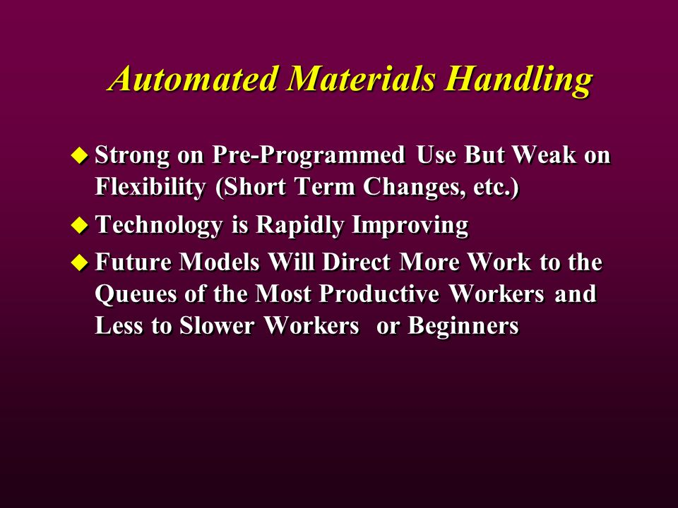 Automated Materials Handling Strong on Pre-Programmed Use But Weak on Flexibility (Short Term Changes, etc.) Technology is Rapidly Improving Future Models Will Direct More Work to the Queues of the Most Productive Workers and Less to Slower Workers or Beginners Strong on Pre-Programmed Use But Weak on Flexibility (Short Term Changes, etc.) Technology is Rapidly Improving Future Models Will Direct More Work to the Queues of the Most Productive Workers and Less to Slower Workers or Beginners