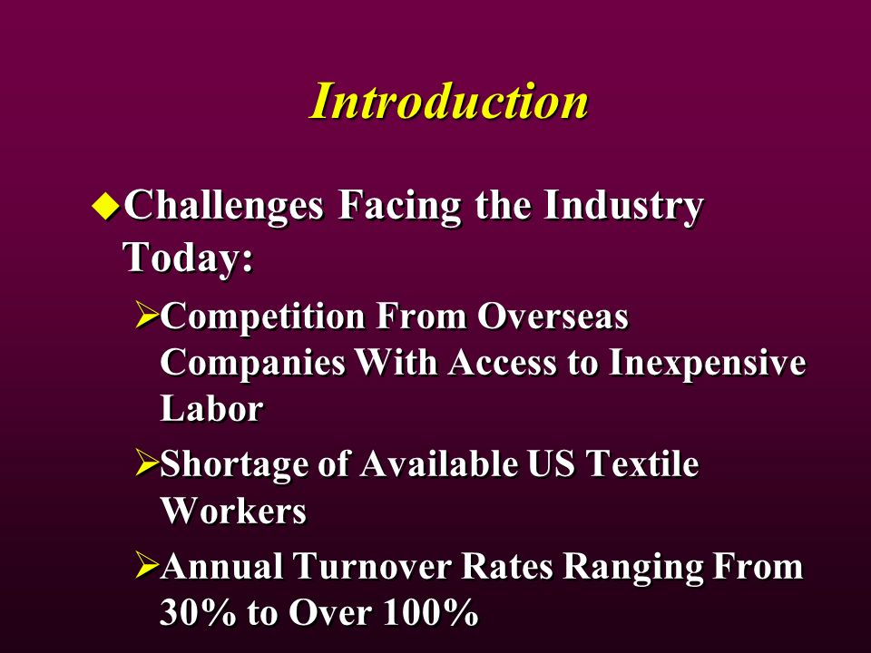 Introduction Challenges Facing the Industry Today: Competition From Overseas Companies With Access to Inexpensive Labor Shortage of Available US Textile Workers Annual Turnover Rates Ranging From 30% to Over 100% Challenges Facing the Industry Today: Competition From Overseas Companies With Access to Inexpensive Labor Shortage of Available US Textile Workers Annual Turnover Rates Ranging From 30% to Over 100%