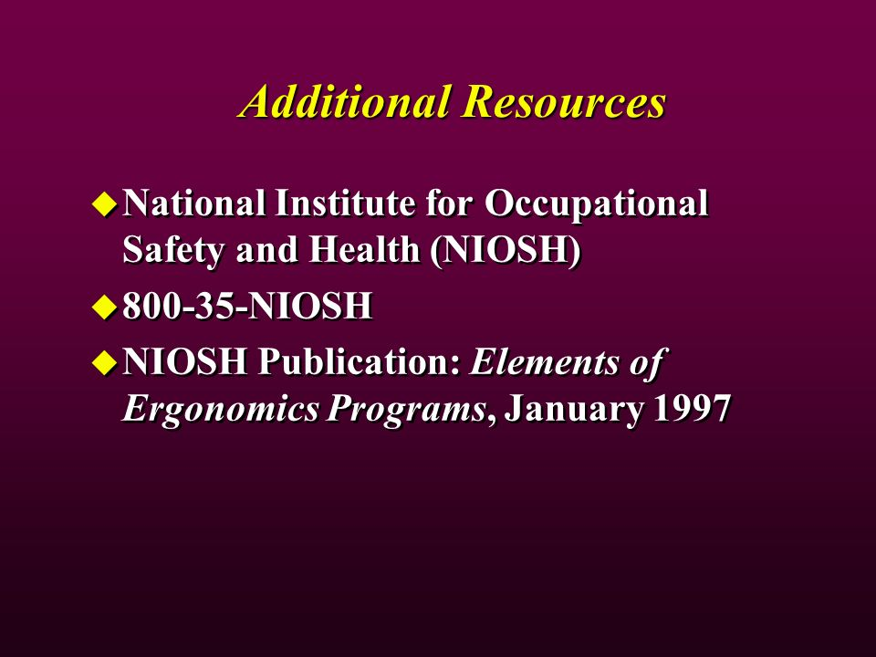 Additional Resources National Institute for Occupational Safety and Health (NIOSH) 800-35-NIOSH NIOSH Publication: Elements of Ergonomics Programs, January 1997 National Institute for Occupational Safety and Health (NIOSH) 800-35-NIOSH NIOSH Publication: Elements of Ergonomics Programs, January 1997