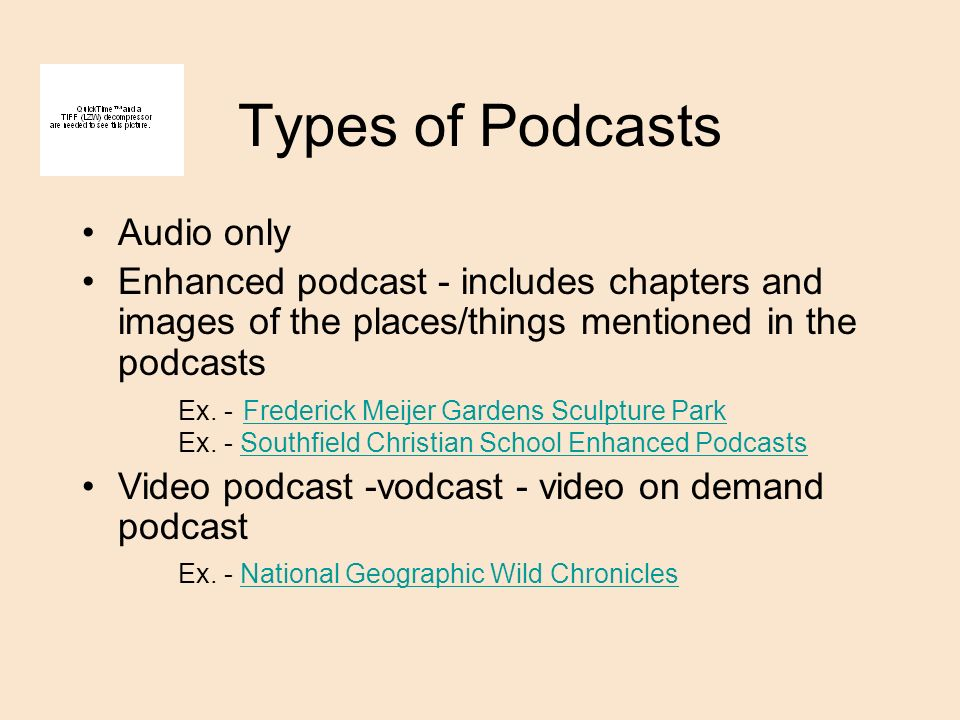 Types of Podcasts Audio only Enhanced podcast - includes chapters and images of the places/things mentioned in the podcasts Ex.