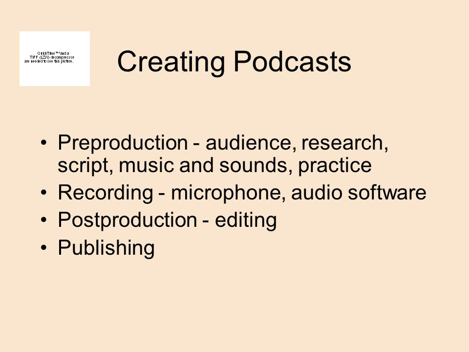 Creating Podcasts Preproduction - audience, research, script, music and sounds, practice Recording - microphone, audio software Postproduction - editing Publishing