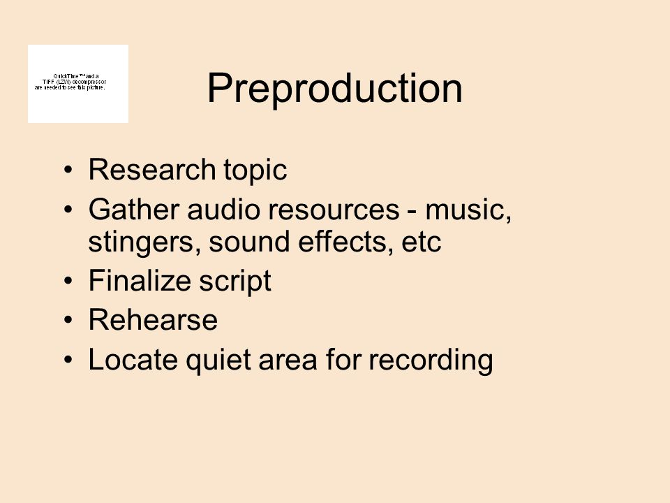 Preproduction Research topic Gather audio resources - music, stingers, sound effects, etc Finalize script Rehearse Locate quiet area for recording