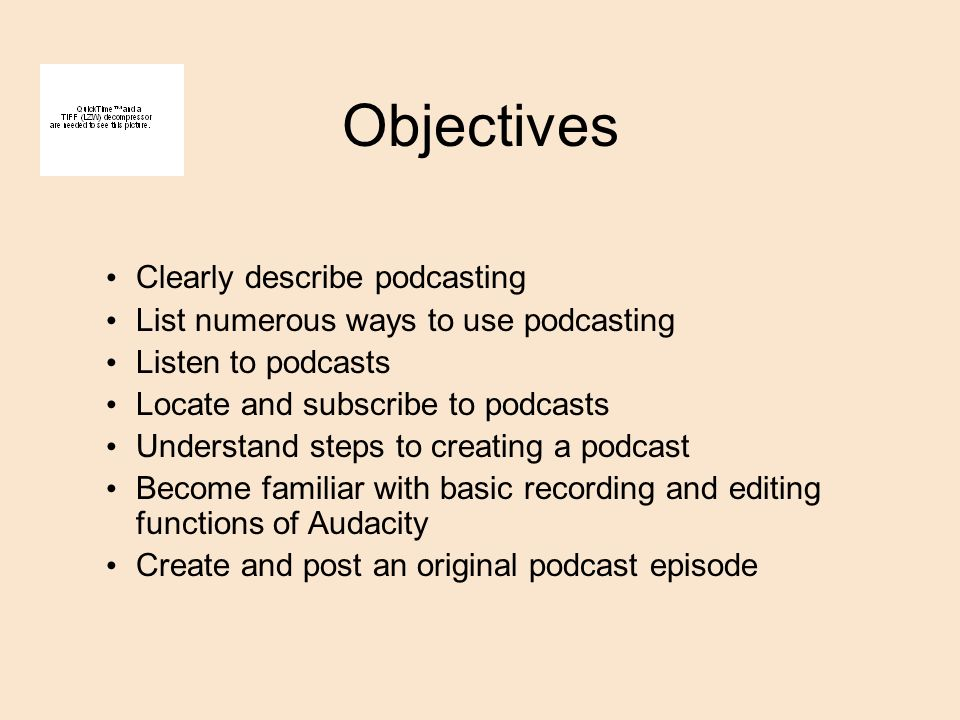Objectives Clearly describe podcasting List numerous ways to use podcasting Listen to podcasts Locate and subscribe to podcasts Understand steps to creating a podcast Become familiar with basic recording and editing functions of Audacity Create and post an original podcast episode