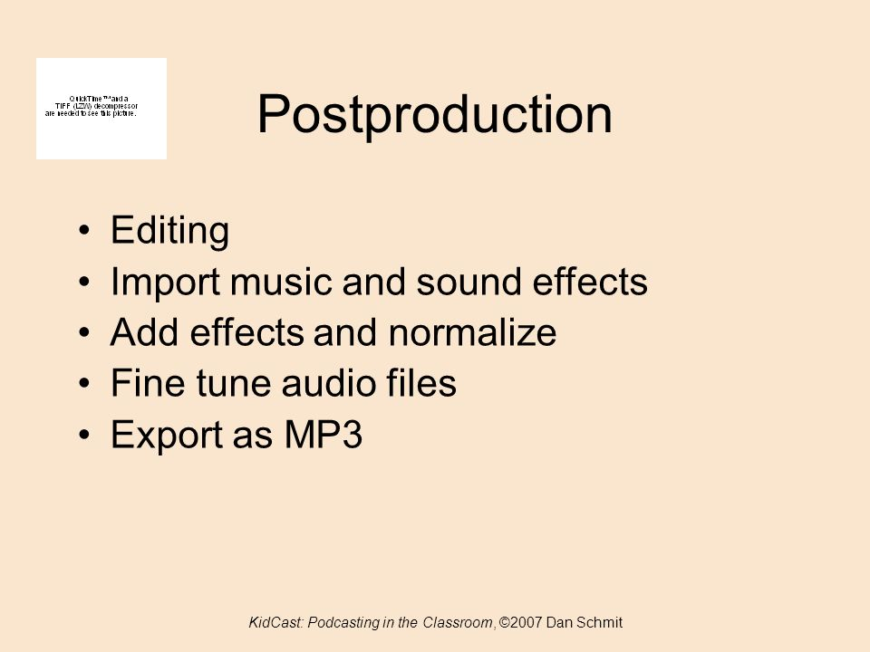Postproduction Editing Import music and sound effects Add effects and normalize Fine tune audio files Export as MP3 KidCast: Podcasting in the Classroom, ©2007 Dan Schmit