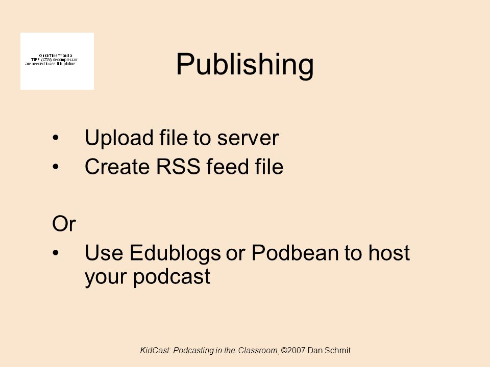 Publishing KidCast: Podcasting in the Classroom, ©2007 Dan Schmit Upload file to server Create RSS feed file Or Use Edublogs or Podbean to host your podcast
