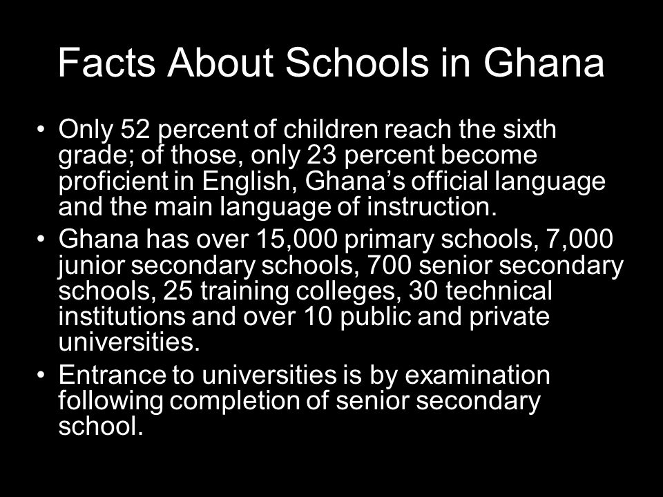 Facts About Schools in Ghana Only 52 percent of children reach the sixth grade; of those, only 23 percent become proficient in English, Ghanas official language and the main language of instruction.