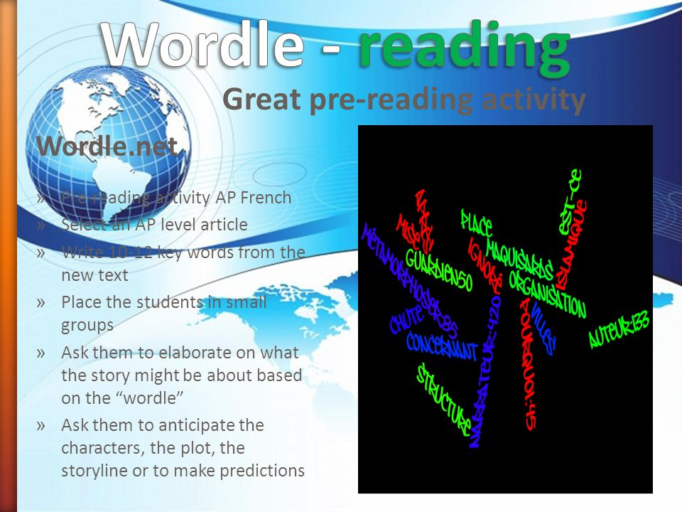 Wordle.net Great pre-reading activity » Pre-reading activity AP French » Select an AP level article » Write key words from the new text » Place the students in small groups » Ask them to elaborate on what the story might be about based on the wordle » Ask them to anticipate the characters, the plot, the storyline or to make predictions