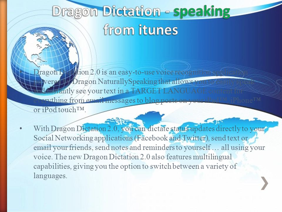 Dragon Dictation 2.0 is an easy-to-use voice recognition application powered by Dragon NaturallySpeaking that allows you to easily speak and instantly see your text in a TARGET LANGUAGE content for everything from  messages to blog posts on your iPad, iPhone or iPod touch.
