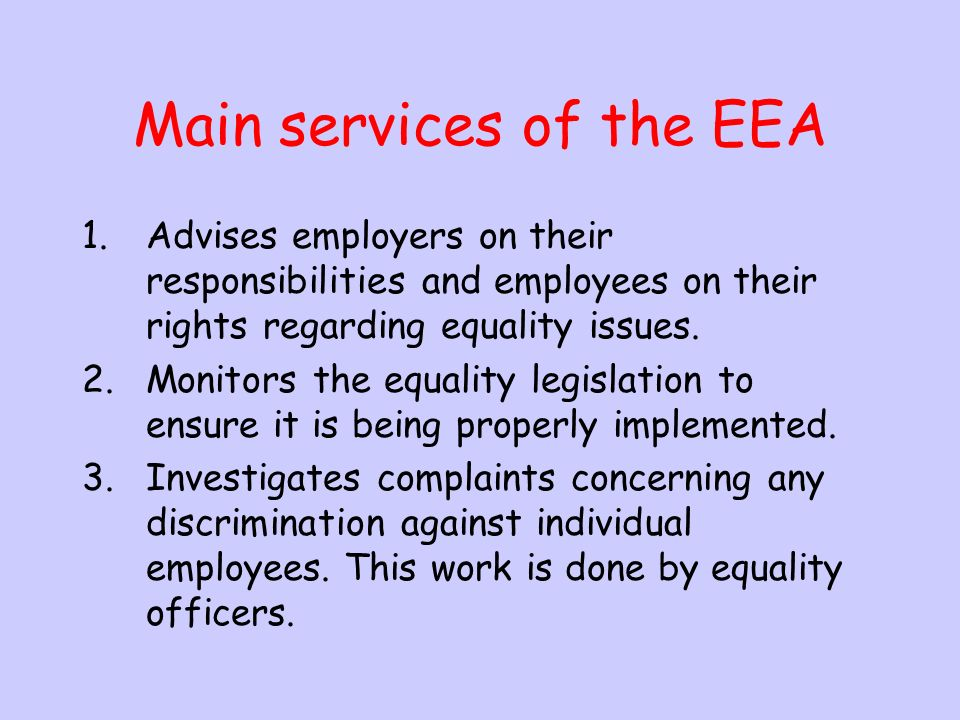 8.What is the role of the (EEA) employment equality agency The employment agency acts to eliminate against any discrimination between the treatment of employees in the workplace.