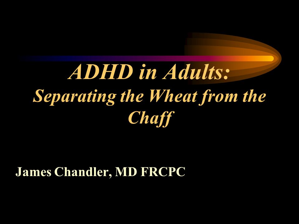 ADHD in Adults: Separating the Wheat from the Chaff James Chandler, MD FRCPC