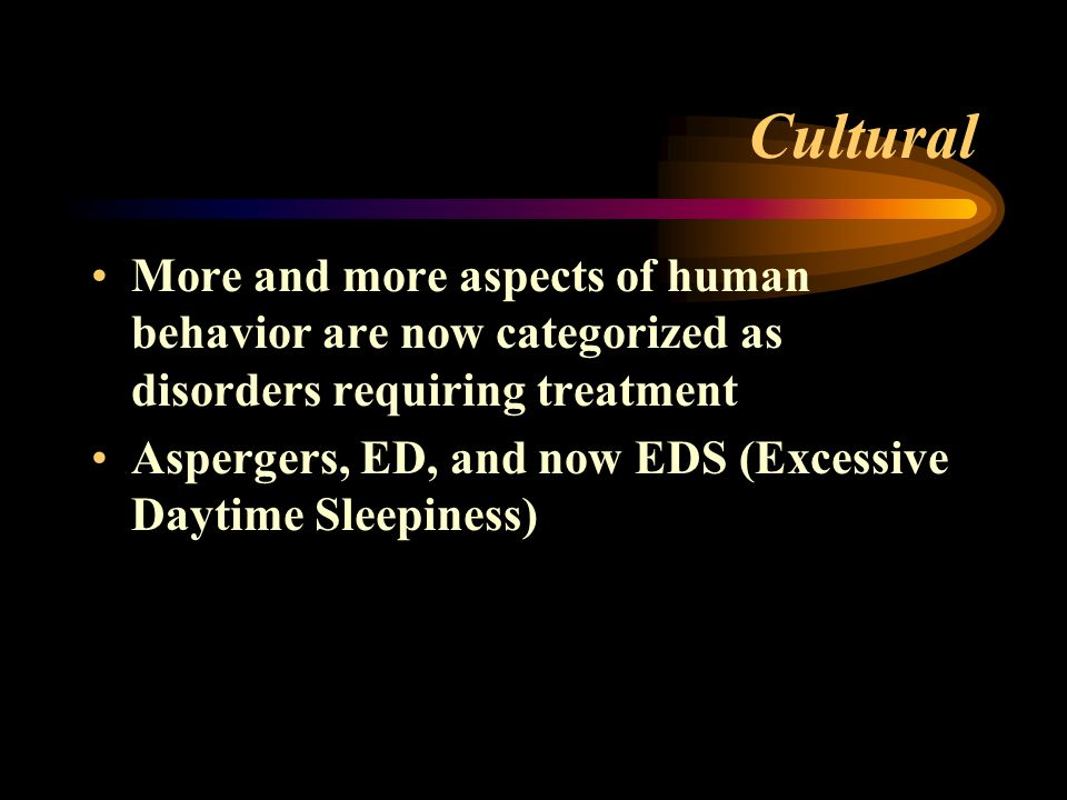 Cultural More and more aspects of human behavior are now categorized as disorders requiring treatment Aspergers, ED, and now EDS (Excessive Daytime Sleepiness)