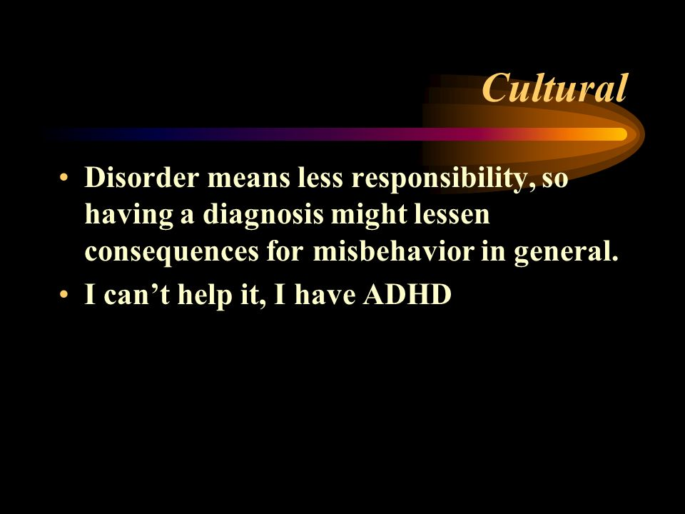 Cultural Disorder means less responsibility, so having a diagnosis might lessen consequences for misbehavior in general.