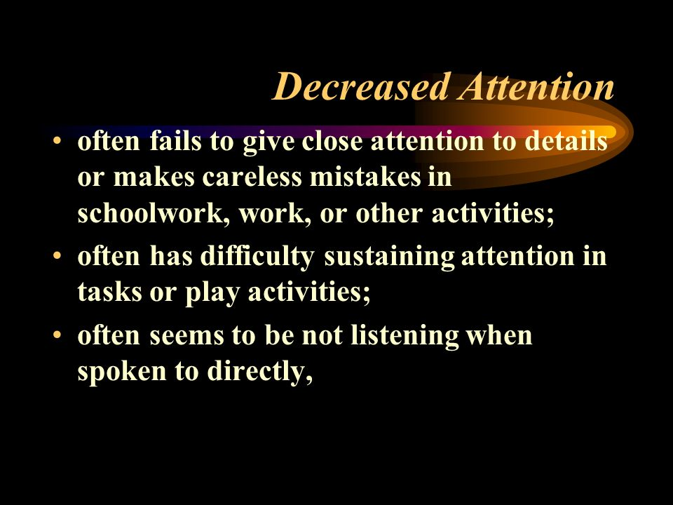 Decreased Attention often fails to give close attention to details or makes careless mistakes in schoolwork, work, or other activities; often has difficulty sustaining attention in tasks or play activities; often seems to be not listening when spoken to directly,