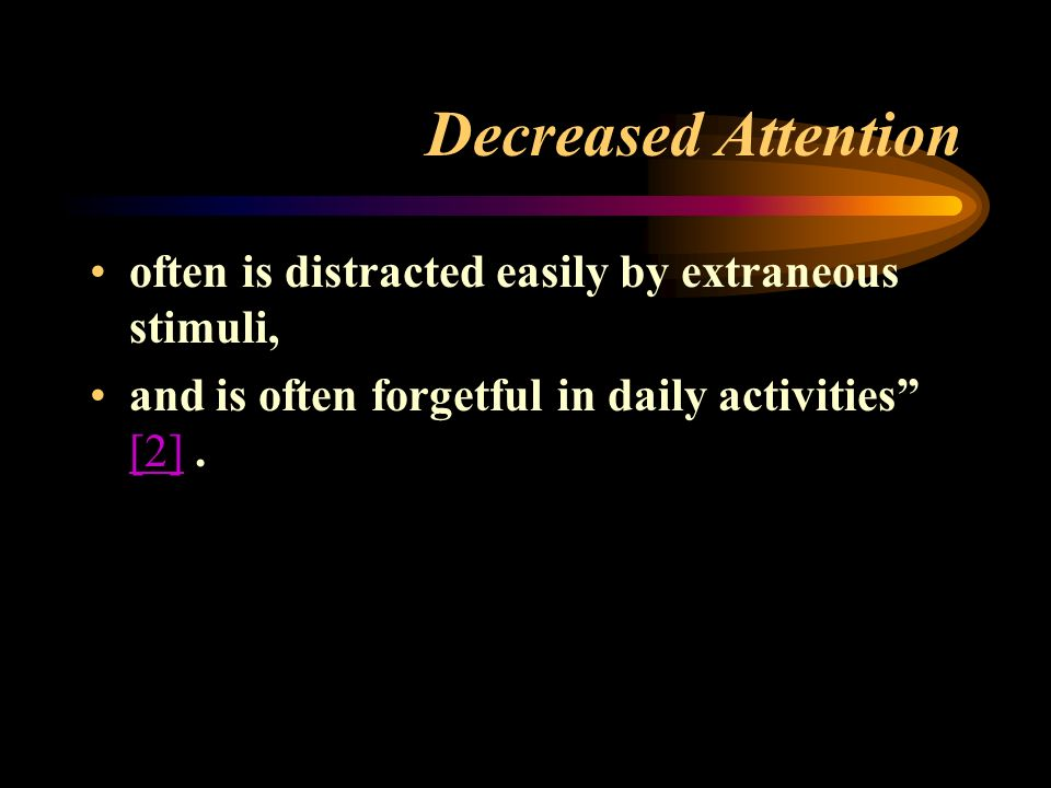 Decreased Attention often is distracted easily by extraneous stimuli, and is often forgetful in daily activities [2].