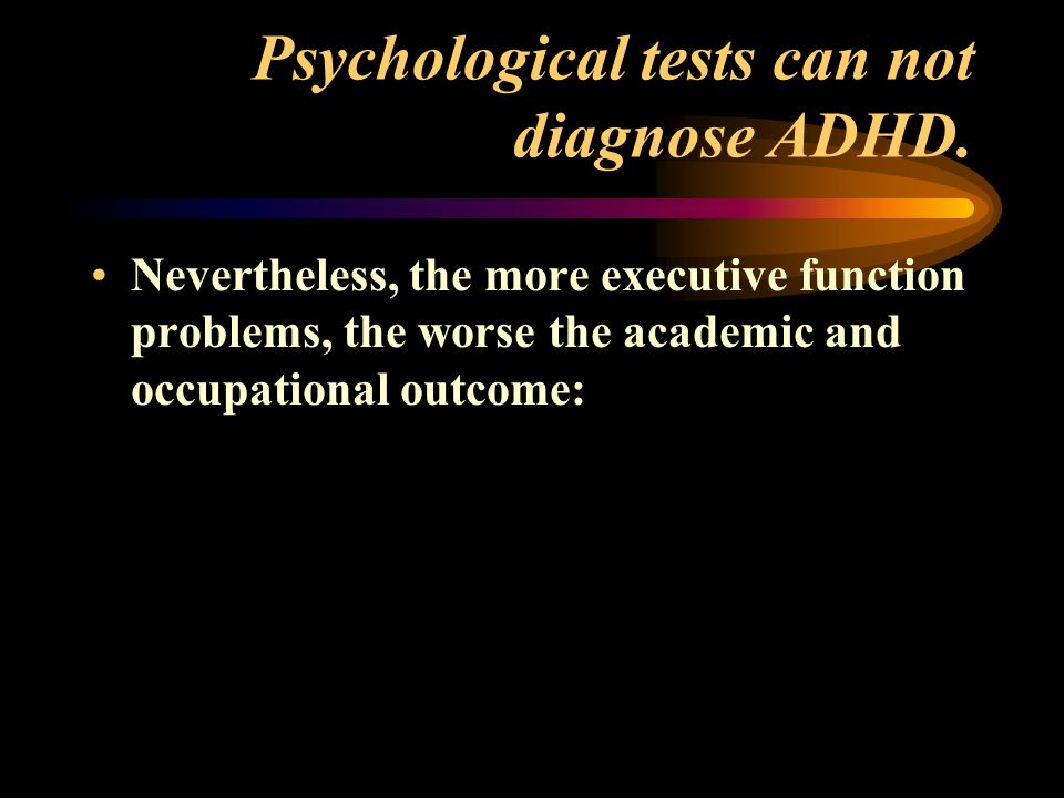 Psychological tests can not diagnose ADHD.