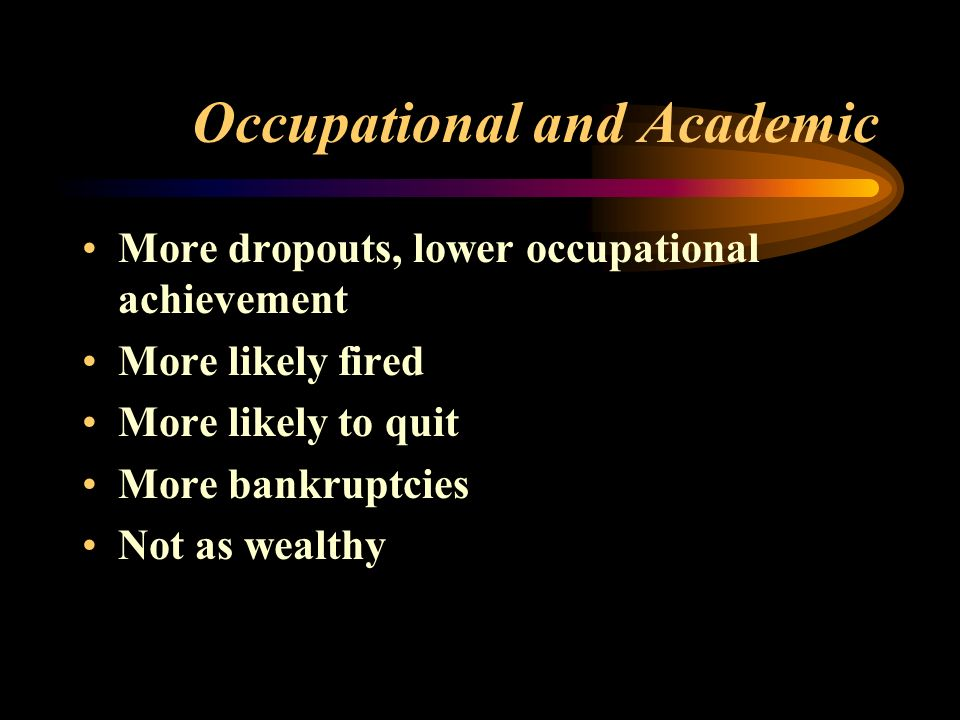 Occupational and Academic More dropouts, lower occupational achievement More likely fired More likely to quit More bankruptcies Not as wealthy