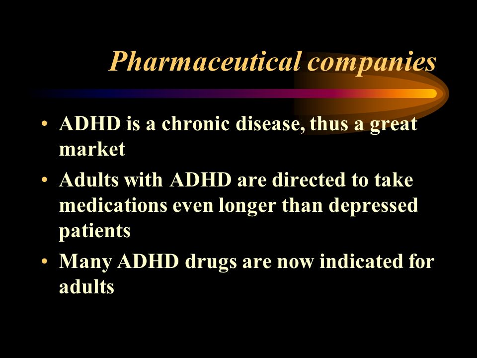 Pharmaceutical companies ADHD is a chronic disease, thus a great market Adults with ADHD are directed to take medications even longer than depressed patients Many ADHD drugs are now indicated for adults