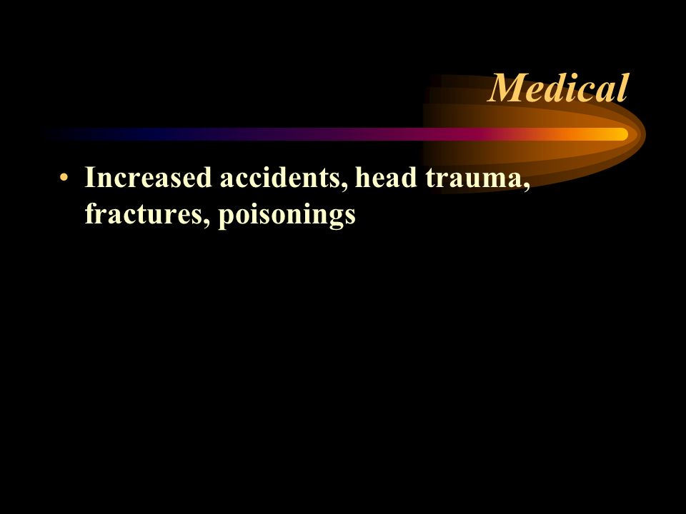 Medical Increased accidents, head trauma, fractures, poisonings