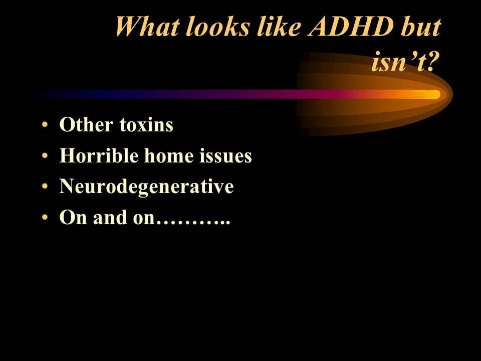 What looks like ADHD but isnt Other toxins Horrible home issues Neurodegenerative On and on………..