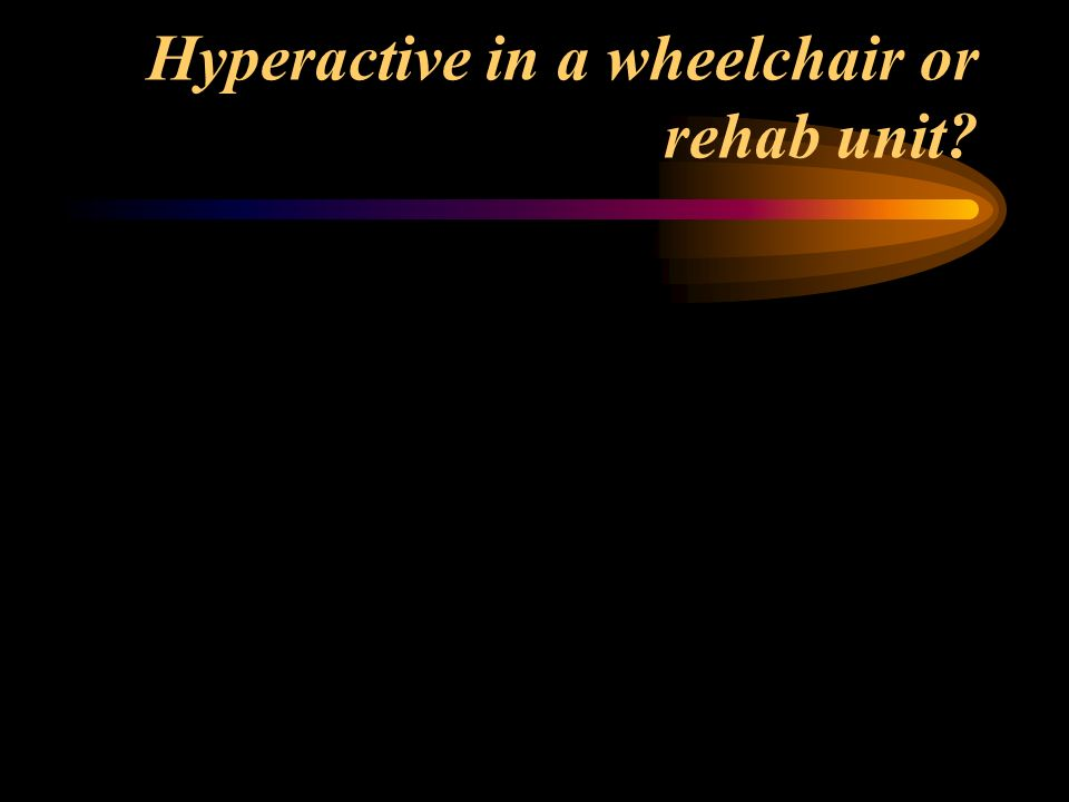 Hyperactive in a wheelchair or rehab unit