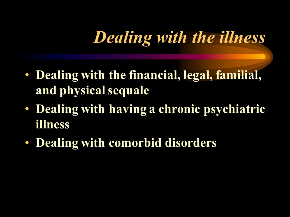 Dealing with the illness Dealing with the financial, legal, familial, and physical sequale Dealing with having a chronic psychiatric illness Dealing with comorbid disorders