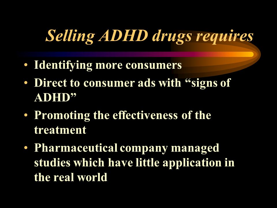 Selling ADHD drugs requires Identifying more consumers Direct to consumer ads with signs of ADHD Promoting the effectiveness of the treatment Pharmaceutical company managed studies which have little application in the real world