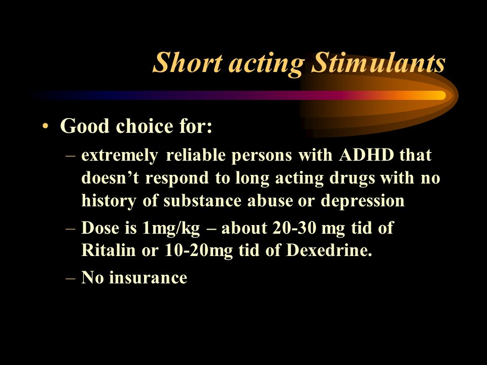 Short acting Stimulants Good choice for: –extremely reliable persons with ADHD that doesnt respond to long acting drugs with no history of substance abuse or depression –Dose is 1mg/kg – about 20-30 mg tid of Ritalin or 10-20mg tid of Dexedrine.