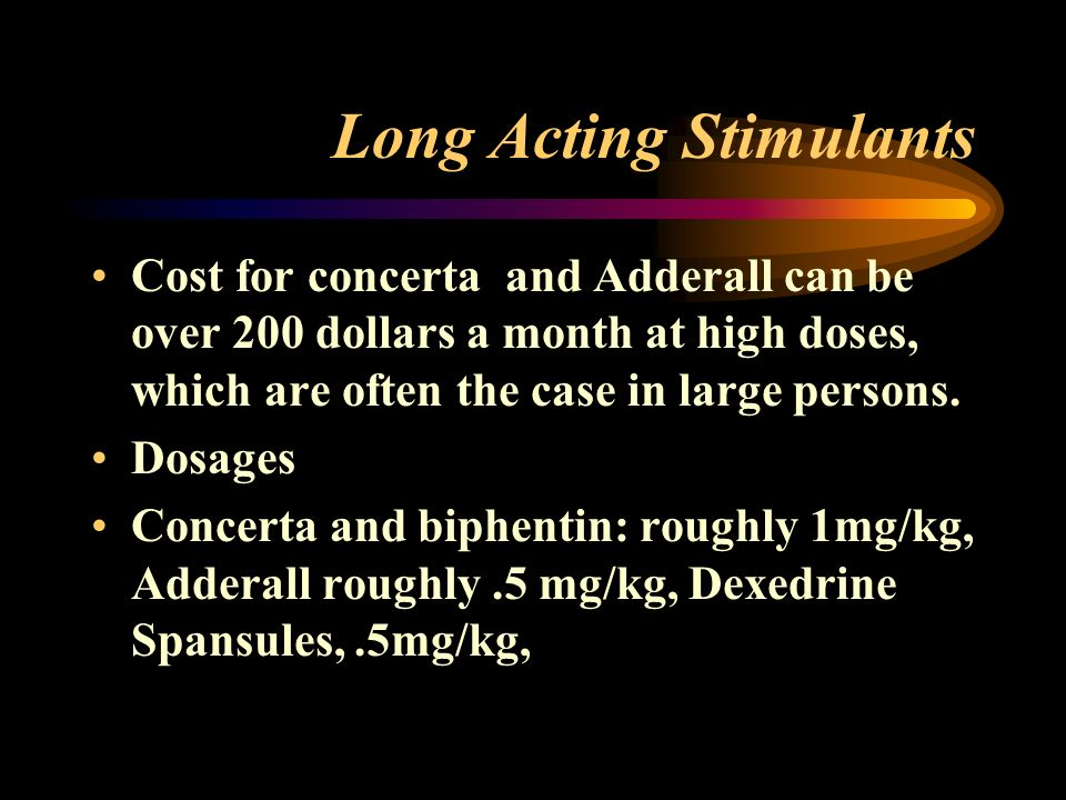 Long Acting Stimulants Cost for concerta and Adderall can be over 200 dollars a month at high doses, which are often the case in large persons.