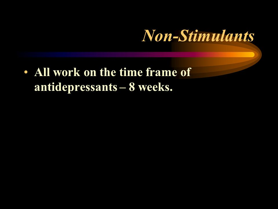 Non-Stimulants All work on the time frame of antidepressants – 8 weeks.