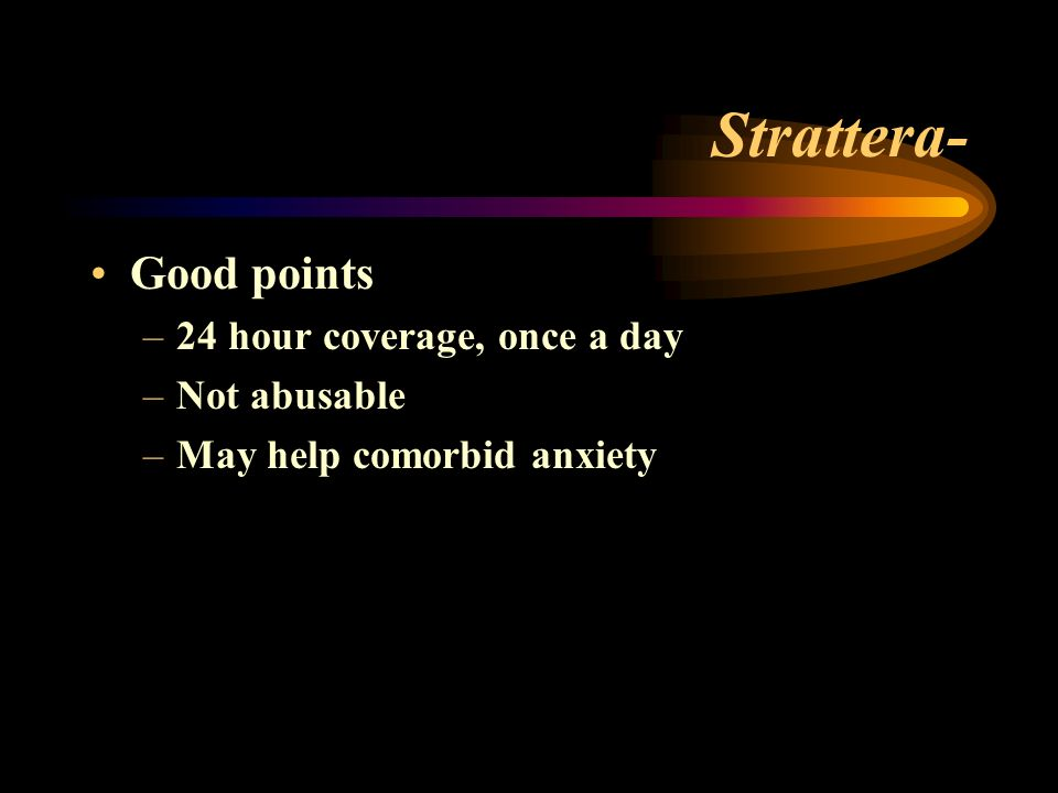 Strattera- Good points –24 hour coverage, once a day –Not abusable –May help comorbid anxiety