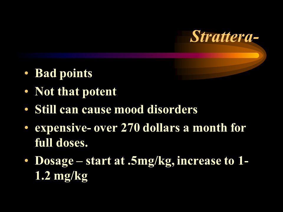 Strattera- Bad points Not that potent Still can cause mood disorders expensive- over 270 dollars a month for full doses.