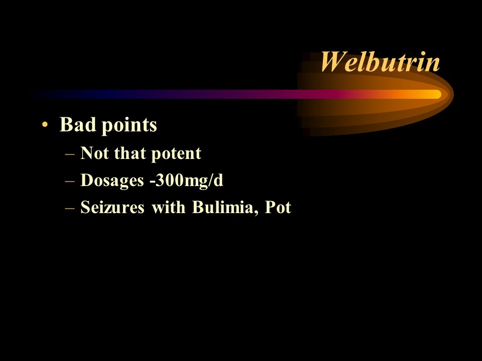 Welbutrin Bad points –Not that potent –Dosages -300mg/d –Seizures with Bulimia, Pot
