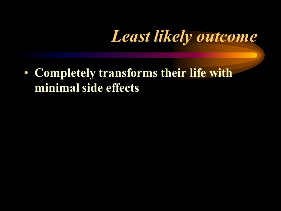 Least likely outcome Completely transforms their life with minimal side effects