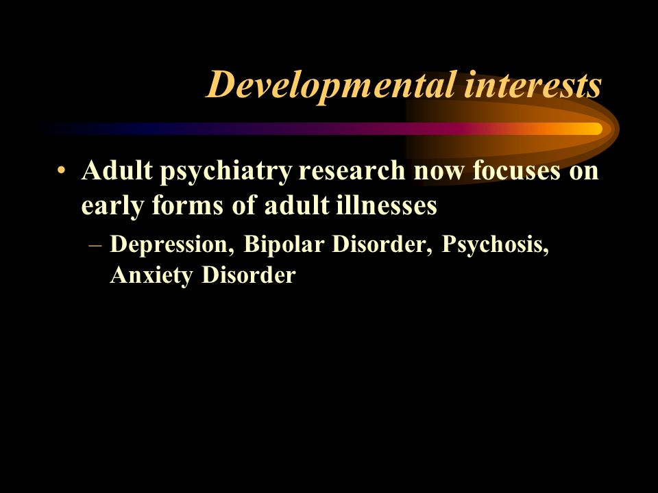 Developmental interests Adult psychiatry research now focuses on early forms of adult illnesses –Depression, Bipolar Disorder, Psychosis, Anxiety Disorder