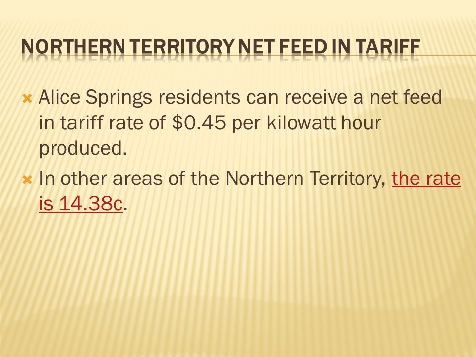 Alice Springs residents can receive a net feed in tariff rate of $0.45 per kilowatt hour produced.