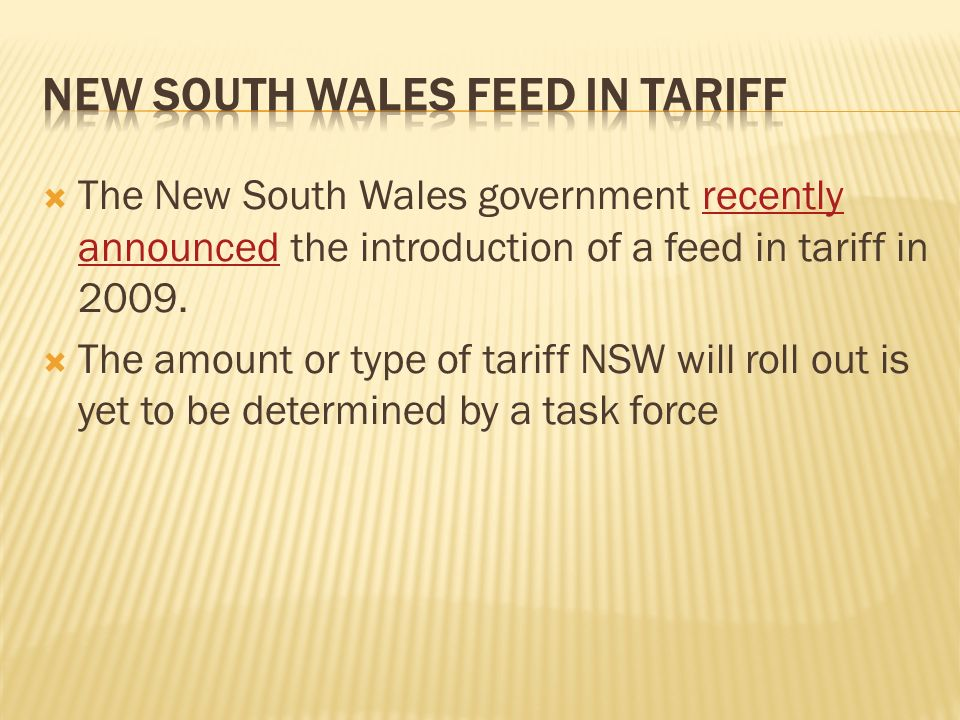 The New South Wales government recently announced the introduction of a feed in tariff in 2009.recently announced The amount or type of tariff NSW will roll out is yet to be determined by a task force