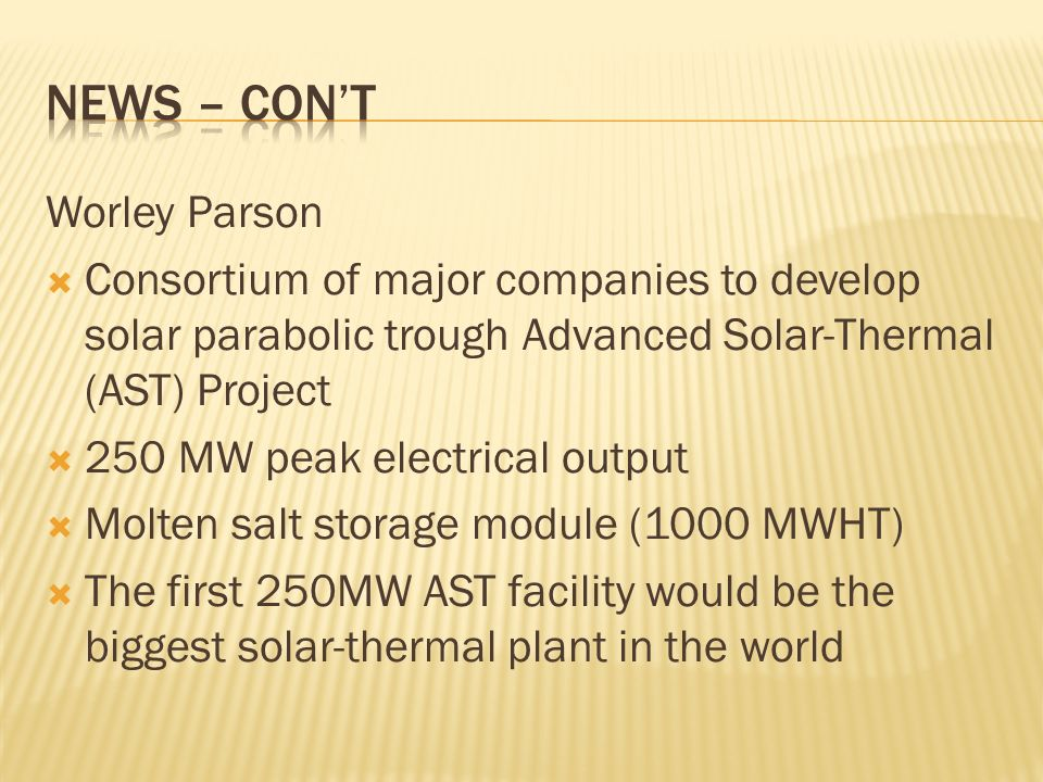Worley Parson Consortium of major companies to develop solar parabolic trough Advanced Solar-Thermal (AST) Project 250 MW peak electrical output Molten salt storage module (1000 MWHT) The first 250MW AST facility would be the biggest solar-thermal plant in the world