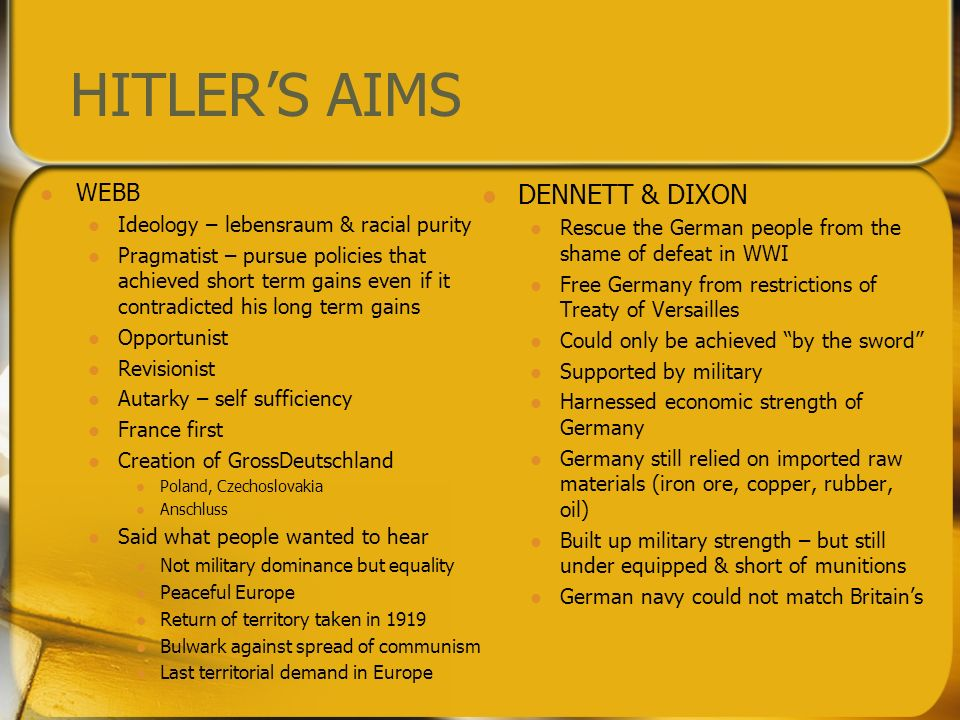 HITLERS AIMS WEBB Ideology – lebensraum & racial purity Pragmatist – pursue policies that achieved short term gains even if it contradicted his long term gains Opportunist Revisionist Autarky – self sufficiency France first Creation of GrossDeutschland Poland, Czechoslovakia Anschluss Said what people wanted to hear Not military dominance but equality Peaceful Europe Return of territory taken in 1919 Bulwark against spread of communism Last territorial demand in Europe DENNETT & DIXON Rescue the German people from the shame of defeat in WWI Free Germany from restrictions of Treaty of Versailles Could only be achieved by the sword Supported by military Harnessed economic strength of Germany Germany still relied on imported raw materials (iron ore, copper, rubber, oil) Built up military strength – but still under equipped & short of munitions German navy could not match Britains