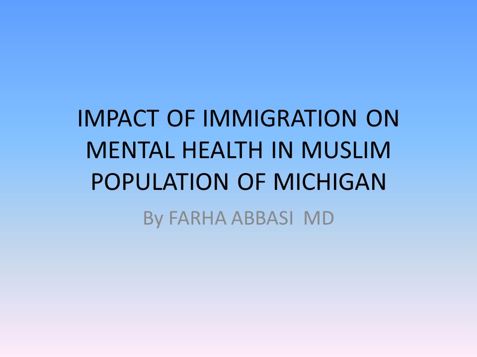 IMPACT OF IMMIGRATION ON MENTAL HEALTH IN MUSLIM POPULATION OF MICHIGAN By FARHA ABBASI MD