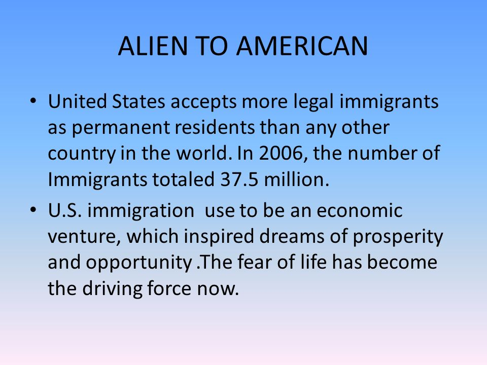 ALIEN TO AMERICAN United States accepts more legal immigrants as permanent residents than any other country in the world.