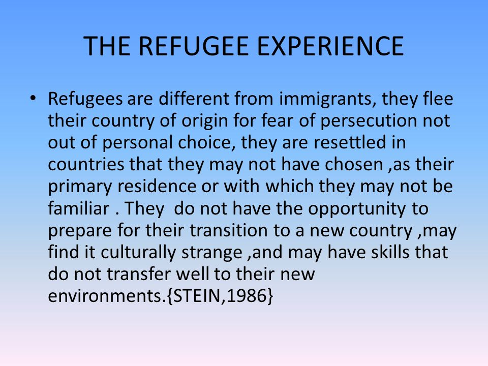 THE REFUGEE EXPERIENCE Refugees are different from immigrants, they flee their country of origin for fear of persecution not out of personal choice, they are resettled in countries that they may not have chosen,as their primary residence or with which they may not be familiar.