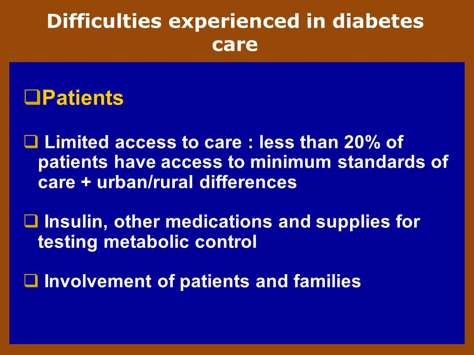 Difficulties experienced in diabetes care Patients Limited access to care : less than 20% of patients have access to minimum standards of care + urban/rural differences Insulin, other medications and supplies for testing metabolic control Involvement of patients and families