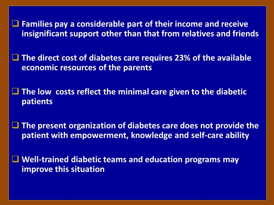Families pay a considerable part of their income and receive insignificant support other than that from relatives and friends The direct cost of diabetes care requires 23% of the available economic resources of the parents The low costs reflect the minimal care given to the diabetic patients The present organization of diabetes care does not provide the patient with empowerment, knowledge and self-care ability Well-trained diabetic teams and education programs may improve this situation