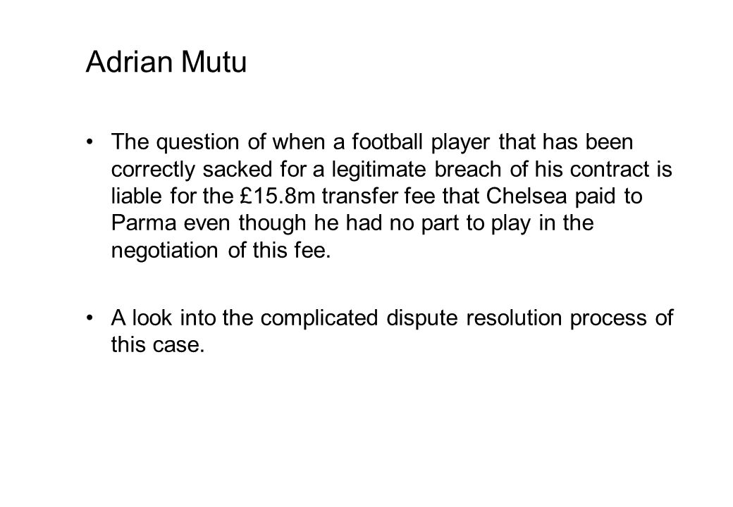 Adrian Mutu The question of when a football player that has been correctly sacked for a legitimate breach of his contract is liable for the £15.8m transfer fee that Chelsea paid to Parma even though he had no part to play in the negotiation of this fee.