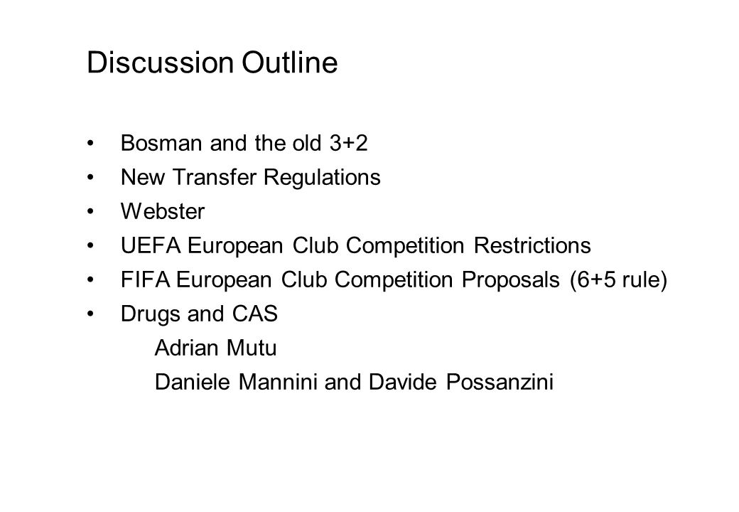 Discussion Outline Bosman and the old 3+2 New Transfer Regulations Webster UEFA European Club Competition Restrictions FIFA European Club Competition Proposals (6+5 rule) Drugs and CAS Adrian Mutu Daniele Mannini and Davide Possanzini